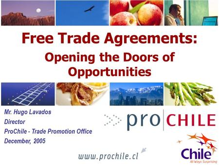 1 Free Trade Agreements: Opening the Doors of Opportunities Mr. Hugo Lavados Director ProChile - Trade Promotion Office December, 2005.