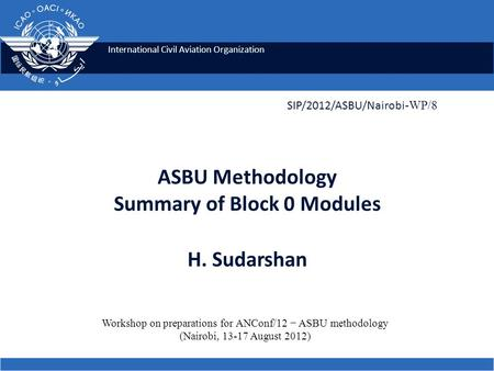 International Civil Aviation Organization ASBU Methodology Summary of Block 0 Modules H. Sudarshan SIP/2012/ASBU/Nairobi -WP/8 Workshop on preparations.