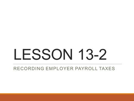 LESSON 13-2 RECORDING EMPLOYER PAYROLL TAXES. Employee vs. Employer Taxes Employee Taxes ◦Federal Income Tax ◦Social Security Tax ◦Medicare Tax Employer.