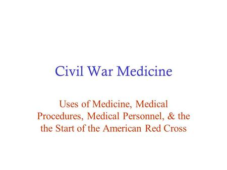 Civil War Medicine Uses of Medicine, Medical Procedures, Medical Personnel, & the the Start of the American Red Cross.