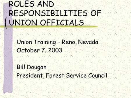 ROLES AND RESPONSIBILITIES OF UNION OFFICIALS Union Training – Reno, Nevada October 7, 2003 Bill Dougan President, Forest Service Council.