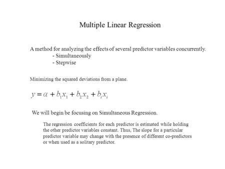 Multiple Linear Regression A method for analyzing the effects of several predictor variables concurrently. - Simultaneously - Stepwise Minimizing the squared.