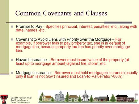 David M. Harrison, Ph.D. Real Estate Finance Texas Tech University Common Covenants and Clauses Promise to Pay - Specifies principal, interest, penalties,
