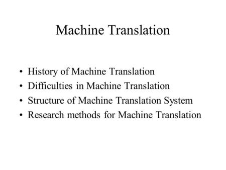 Machine Translation History of Machine Translation Difficulties in Machine Translation Structure of Machine Translation System Research methods for Machine.