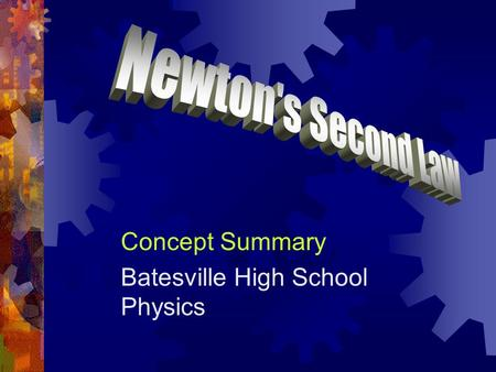 Concept Summary Batesville High School Physics. Newton's Second Law  If there is a net force on an object, the object accelerates.  Its acceleration.