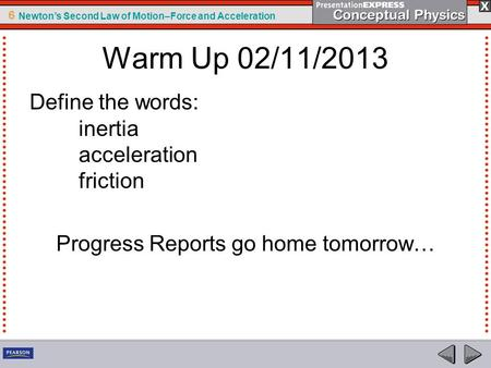 6 Newton's Second Law of Motion–Force and Acceleration Warm Up 02/11/2013 Define the words: inertia acceleration friction Progress Reports go home tomorrow…
