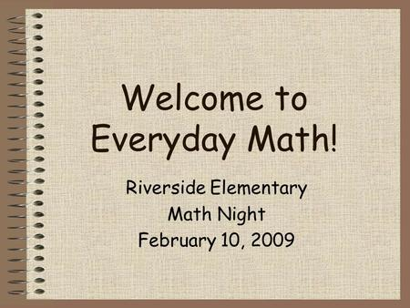Welcome to Everyday Math! Riverside Elementary Math Night February 10, 2009.