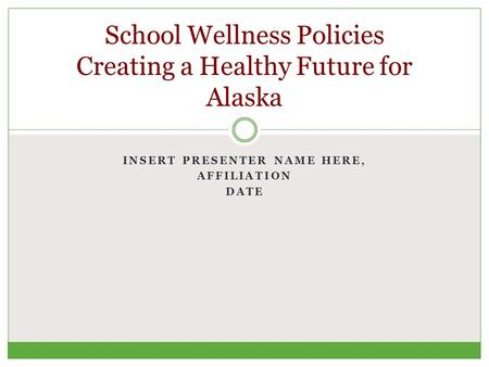 INSERT PRESENTER NAME HERE, AFFILIATION DATE School Wellness Policies Creating a Healthy Future for Alaska.