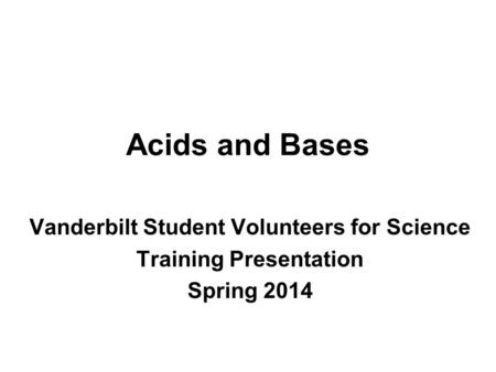 <strong>Acids</strong> and <strong>Bases</strong> Vanderbilt Student Volunteers for Science Training Presentation Spring 2014.