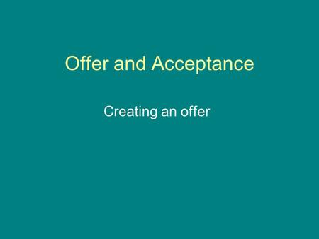 Offer and Acceptance Creating an offer Key Words Contract- An agreement between two or more parties that creates obligations. Offeror- The person who.