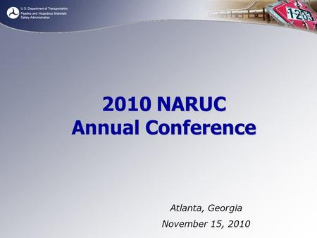 U.S. Department of Transportation Pipeline and Hazardous Materials Safety Administration 2010 NARUC Annual Conference Atlanta, Georgia November 15, 2010.