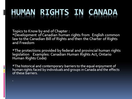 Topics to Know by end of Chapter : *Development of Canadian human rights from English common law to the Canadian Bill of Rights and then the Charter of.