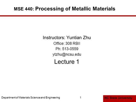 NC State University Department of Materials Science and Engineering1 MSE 440: Processing of Metallic Materials Instructors: Yuntian Zhu Office: 308 RBII.