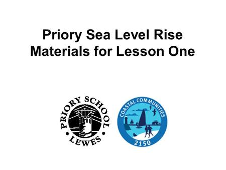 Priory Sea Level Rise Materials for Lesson One. The aim of this lesson To explore various causes of flooding. To understand the causes of and differences.
