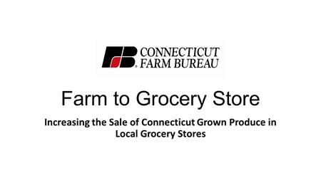 Farm to Grocery Store Increasing the Sale of Connecticut Grown Produce in Local Grocery Stores.
