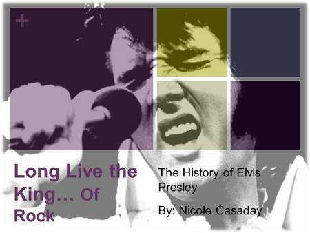 + Long Live the King… Of Rock The History of Elvis Presley By: Nicole Casaday.