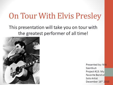 On Tour With Elvis Presley This presentation will take you on tour with the greatest performer of all time! Presented by: Niki Szentkuti Project #13: My.