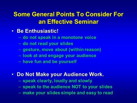 Some General Points To Consider For an Effective Seminar Be Enthusiastic!Be Enthusiastic! –do not speak in a monotone voice –do not read your slides –gesture,