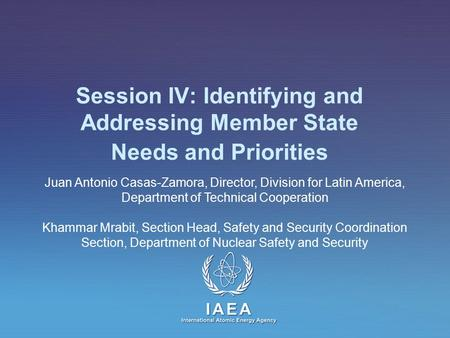 IAEA International Atomic Energy Agency Session IV: Identifying and Addressing Member State Needs and Priorities Juan Antonio Casas-Zamora, Director, Division.