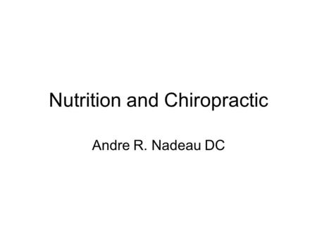 Nutrition and Chiropractic Andre R. Nadeau DC. Chiropractic Philosophy All healing comes from inside out The body knows what to do to heal The nervous.