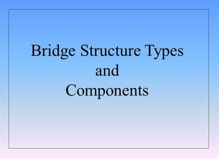 Bridge Structure Types and Components. BRIDGE STRUCTURE TYPES AND COMPONENTS TECHNICAL STANDARDS BRANCH INTRODUCTION TO BRIDGES TRANSPORTATION Slide 2.