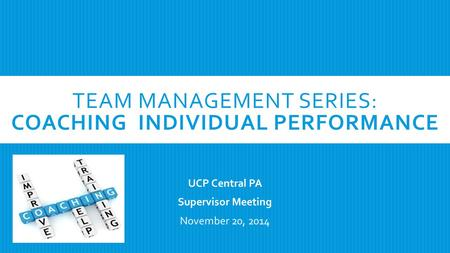 TEAM MANAGEMENT SERIES: COACHING INDIVIDUAL PERFORMANCE UCP Central PA Supervisor Meeting November 20, 2014.