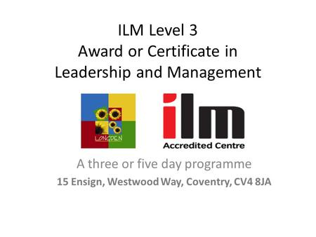 ILM Level 3 Award or Certificate in Leadership and Management A three or five day programme 15 Ensign, Westwood Way, Coventry, CV4 8JA.