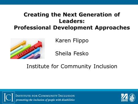 Creating the Next Generation of Leaders: Professional Development Approaches Karen Flippo Sheila Fesko Institute for Community Inclusion