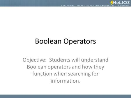 Boolean Operators Objective: Students will understand Boolean operators and how they function when searching for information.