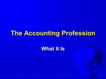 The Accounting Profession What It Is. Accounting is a Profession F Commercial/Financial F Cost F Tax F Auditing F Budgeting F Government.