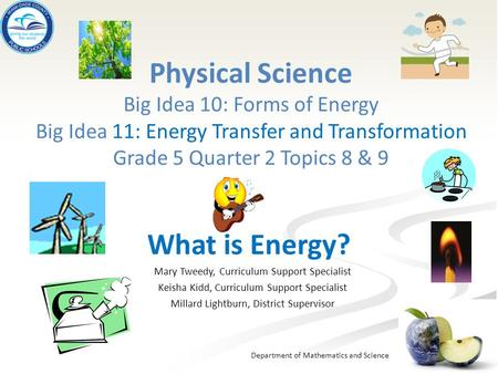 Physical Science Big Idea 10: Forms of Energy Big Idea 11: Energy Transfer and Transformation Grade 5 Quarter 2 Topics 8 & 9 What is Energy? Mary Tweedy,