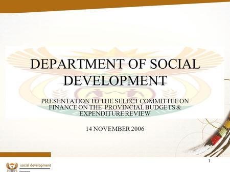 1 DEPARTMENT OF SOCIAL DEVELOPMENT PRESENTATION TO THE SELECT COMMITTEE ON FINANCE ON THE PROVINCIAL BUDGETS & EXPENDITURE REVIEW 14 NOVEMBER 2006.