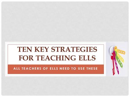 ALL TEACHERS OF ELLS NEED TO USE THESE TEN KEY STRATEGIES FOR TEACHING ELLS.