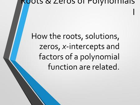 Roots & Zeros of Polynomials I How the roots, solutions, zeros, x-intercepts and factors of a polynomial function are related.