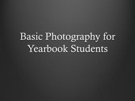 Basic Photography for Yearbook Students. Understanding Your Camera.