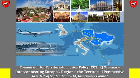 Commission for Territorial Cohesion Policy (COTER) Seminar – Interconnecting Europe's Regions: the Territorial Perspective Iasi, 18 th of September, 2014,