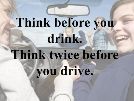 Think before you drink. Think twice before you drive.