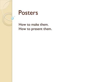 Posters How to make them. How to present them..