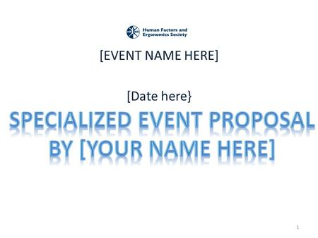 [EVENT NAME HERE] [Date here} 1. Primary Proposer/Organizer Info Name(s): Affiliations(s): HFES membership status: Tel: Email: 2.