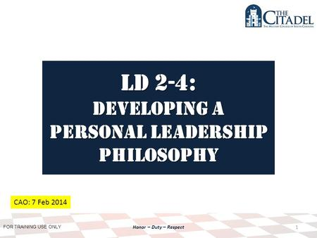 FOR TRAINING USE ONLY Honor – Duty – Respect LD 2-4: Developing a personal Leadership Philosophy 1 CAO: 7 Feb 2014.