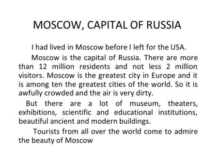 MOSCOW, CAPITAL OF RUSSIA I had lived in Moscow before I left for the USA. Moscow is the capital of Russia. There are more than 12 million residents and.