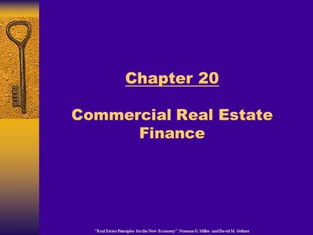 """Real Estate Principles for the New Economy"": Norman G. Miller and David M. Geltner Chapter 20 Commercial Real Estate Finance."