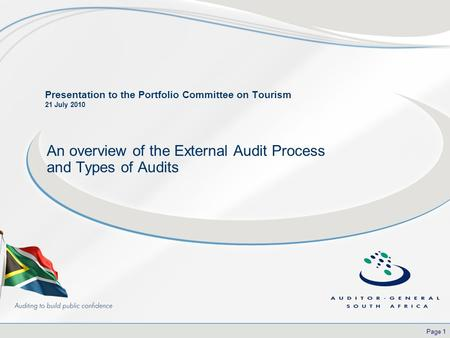 Page 1 Presentation to the Portfolio Committee on Tourism 21 July 2010 An overview of the External Audit Process and Types of Audits.