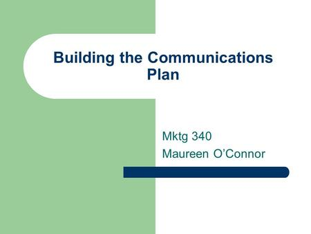 Building the Communications Plan Mktg 340 Maureen O'Connor.