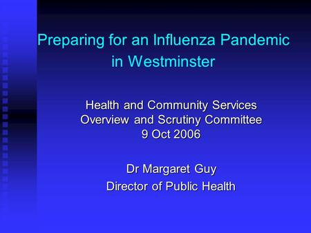 Preparing for an Influenza Pandemic in Westminster Health and Community Services Overview and Scrutiny Committee 9 Oct 2006 Dr Margaret Guy Director of.
