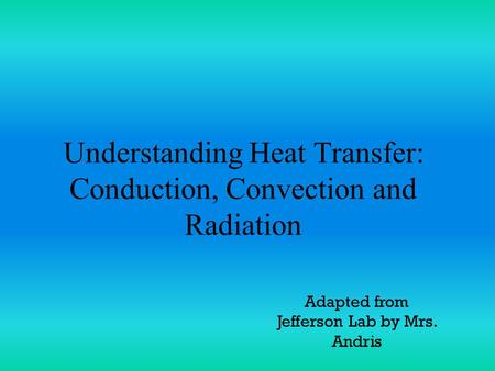Understanding Heat Transfer: Conduction, Convection and Radiation Adapted from Jefferson Lab by Mrs. Andris.
