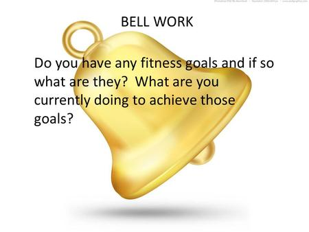 BELL WORK Do you have any fitness goals and if so what are they? What are you currently doing to achieve those goals?