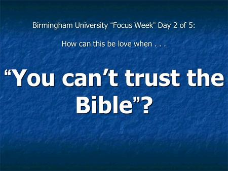"Birmingham University ""Focus Week"" Day 2 of 5: How can this be love when... ""You can't trust the Bible""?"