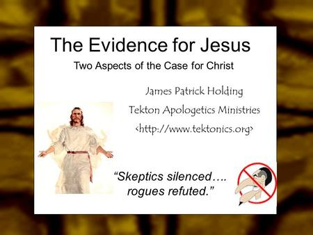 "James Patrick Holding Tekton Apologetics Ministries ""Skeptics silenced…. rogues refuted."" The Evidence for Jesus Two Aspects of the Case for Christ."