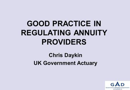 GOOD PRACTICE IN REGULATING ANNUITY PROVIDERS Chris Daykin UK Government Actuary.
